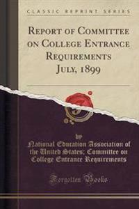 Report of Committee on College Entrance Requirements July, 1899 (Classic Reprint)
