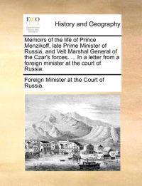 Memoirs of the Life of Prince Menzikoff, Late Prime Minister of Russia, and Velt Marshal General of the Czar's Forces. ... in a Letter from a Foreign Minister at the Court of Russia.