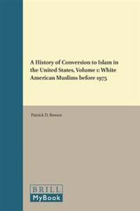 A History of Conversion to Islam in the United States, Volume 1: White American Muslims Before 1975