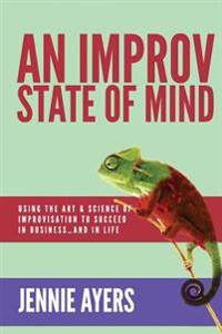 An Improv State of Mind: Using the Art and Science of Improvisation to Succeed at Work...and at Life