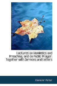 Lectures on Homiletics and Preaching, and on Public Prayer; Together with Sermons and Letters