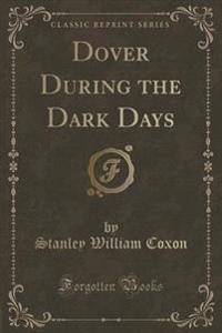 Dover During the Dark Days (Classic Reprint)