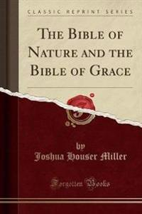 The Bible of Nature and the Bible of Grace (Classic Reprint)