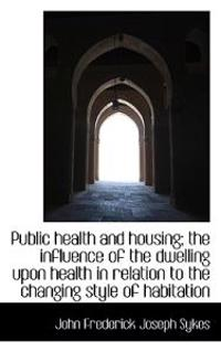 Public Health and Housing; The Influence of the Dwelling Upon Health in Relation to the Changing Sty