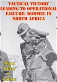 Tactical Victory Leading To Operational Failure: Rommel In North Africa