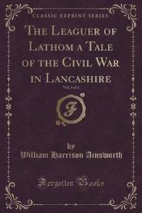 The Leaguer of Lathom a Tale of the Civil War in Lancashire, Vol. 3 of 3 (Classic Reprint)