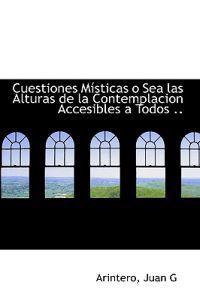 Cuestiones Misticas O Sea Las Alturas de la Contemplacion Accesibles a Todos ..