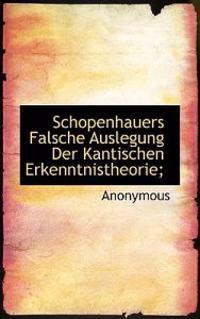 Schopenhauers Falsche Auslegung Der Kantischen Erkenntnistheorie;