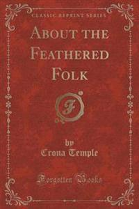 About the Feathered Folk (Classic Reprint)