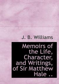 Memoirs of the Life, Character, and Writings, of Sir Matthew Hale ..