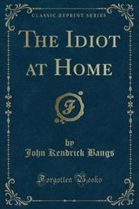 The Idiot at Home (Classic Reprint)