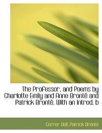 Professor, and Poems by Charlotte Emily and Anne Bronte and Patrick Bronte . with an Introd. B