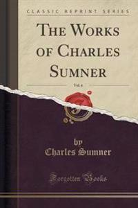 The Works of Charles Sumner, Vol. 6 (Classic Reprint)