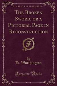 The Broken Sword, or a Pictorial Page in Reconstruction (Classic Reprint)
