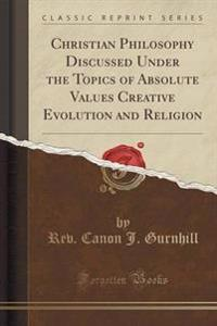 Christian Philosophy Discussed Under the Topics of Absolute Values, Creative Evolution and Religion (Classic Reprint)