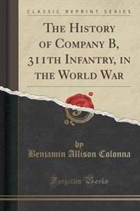 The History of Company B, 311th Infantry, in the World War (Classic Reprint)