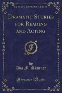 Dramatic Stories for Reading and Acting (Classic Reprint)
