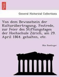 Von Dem Bewusstsein Der Kulturu Bertragung, Festrede, Zur Feier Des Stiftungstages Der Hochschule Zu Rich, Am 29. April 1864. Gehalten, Etc.