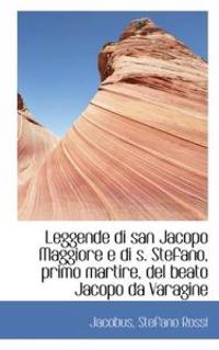 Leggende Di San Jacopo Maggiore E Di S. Stefano, Primo Martire, del Beato Jacopo Da Varagine