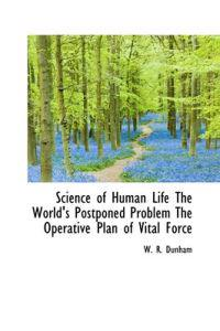 Science of Human Life the World's Postponed Problem the Operative Plan of Vital Force