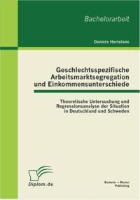 Geschlechtsspezifische Arbeitsmarktsegregation und Einkommensunterschiede: Theoretische Untersuchung und Regressionsanalyse der Situation in Deutschland und Schweden