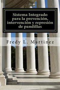 Sistema Integrado Para La Prevencion, Intervencion y Represion de Pandillas: Un Sistema Para Combatir El Crimen de Pandillas