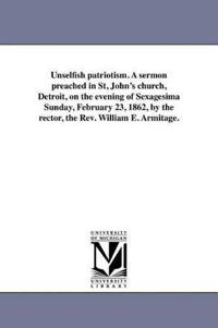 Unselfish Patriotism. a Sermon Preached in St, John's Church, Detroit, on the Evening of Sexagesima Sunday, February 23, 1862, by the Rector, the REV. William E. Armitage.