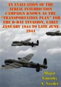Evaluation Of The Aerial Interdiction Campaign Known As The &quote;Transportation Plan&quote; For The D-Day Invasion