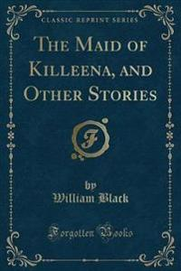 The Maid of Killeena, and Other Stories (Classic Reprint)