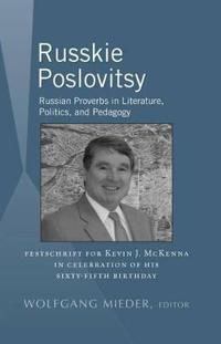 Russkie Poslovitsy: Russian Proverbs in Literature, Politics, and Pedagogy- Festschrift for Kevin J. McKenna in Celebration of His Sixty-F