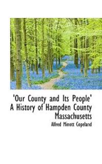 Our County and Its People' a History of Hampden County Massachusetts