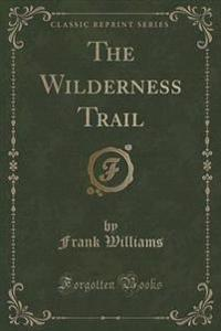The Wilderness Trail (Classic Reprint)