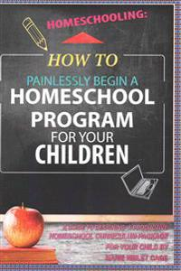Homeschooling: How to Painlessly Begin a Homeschool Program for Your Children