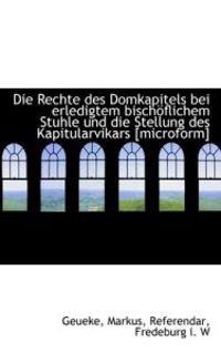 Die Rechte Des Domkapitels Bei Erledigtem Bischoflichem Stuhle Und Die Stellung Des Kapitularvikars
