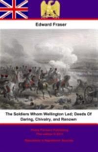 Soldiers Whom Wellington Led; Deeds Of Daring, Chivalry, And Renown