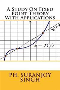 A Study on Fixed Point Theory: With Applications