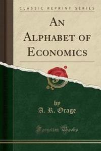 An Alphabet of Economics (Classic Reprint)