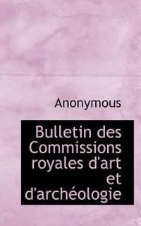 Bulletin Des Commissions Royales D'Art Et D'Arch Ologie