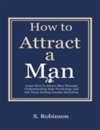 How to a Attract a Man - Learn How to Attract Men Through Understanding Male Psychology and Get Them Feeling Intense Attraction