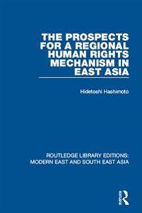 Prospects for a Regional Human Rights Mechanism in East Asia (RLE Modern East and South East Asia)