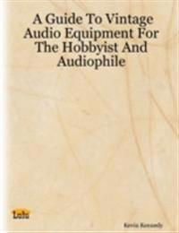 Guide to Vintage Audio Equipment for the Hobbyist and Audiophile