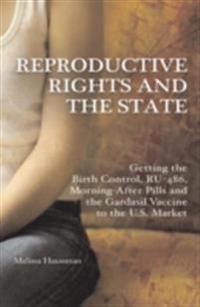Reproductive Rights and the State: Getting the Birth Control, RU-486, and Morning-After Pills and the Gardasil Vaccine to the U.S. Market