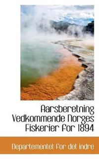 Aarsberetning Vedkommende Norges Fiskerier for 1894 - For Det Indre Departementet for Det Indre | Inprintwriters.org