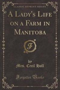 A Lady's Life on a Farm in Manitoba (Classic Reprint)