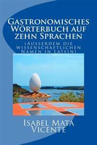 Gastronomisches Worterbuch Auf Zehn Sprachen: (Auserdem Der Wissenchaftlichen Namen in Latein