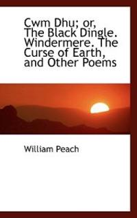 Cwm Dhu; Or, the Black Dingle. Windermere. the Curse of Earth, and Other Poems