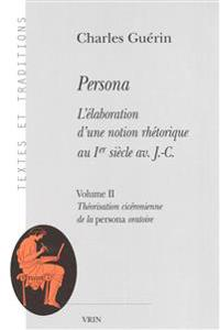 Persona. L'Elaboration D'Une Notion Rhetorique Au Ier Siecle AV. J.-C.: Volume II: Theorisation Ciceronienne de La Persona Oratoire