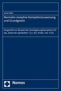 Normativ-Rezeptive Kompetenzzuweisung Und Grundgesetz: Dargestellt Am Beispiel Der Gesetzgebungskompetenz Fur Das 'Recht Der Spielhallen' I.S.V. Art.