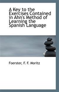 Key to the Exercises Contained in Ahn's Method of Learning the Spanish Language