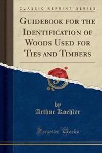 Guidebook for the Identification of Woods Used for Ties and Timbers (Classic Reprint)
